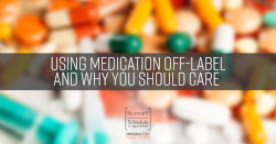 Using Medicaiton Off-Label and Why You Should Care